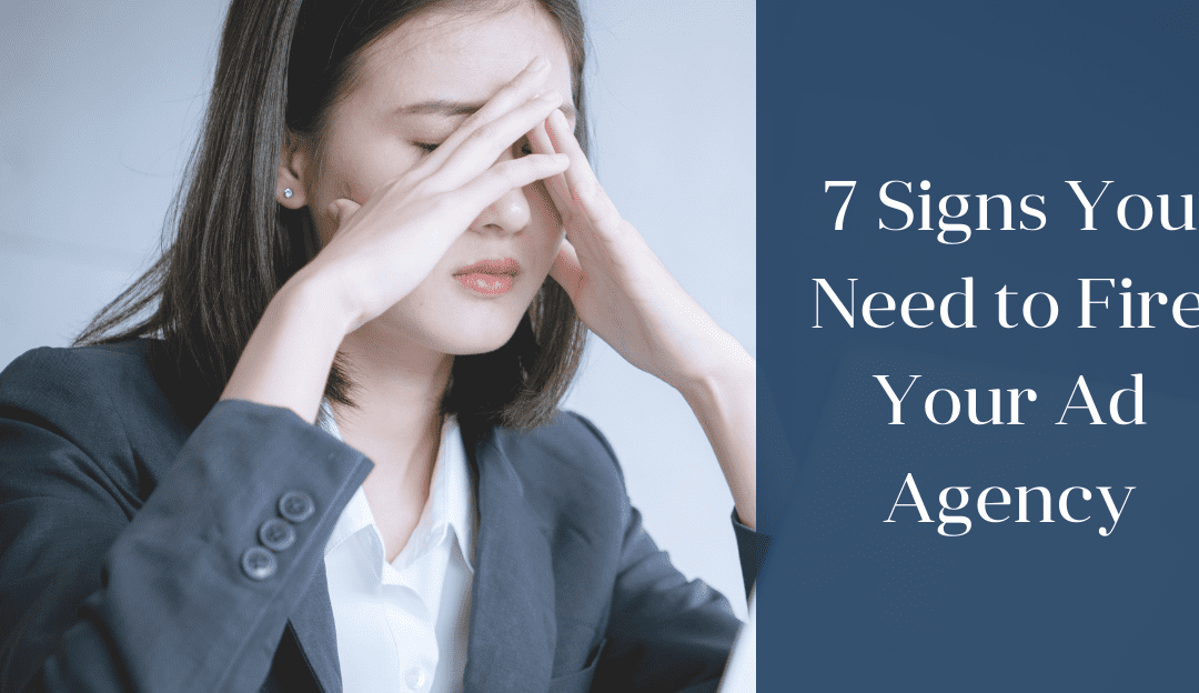 7 Signs You Need to Fire Your Ad Agency