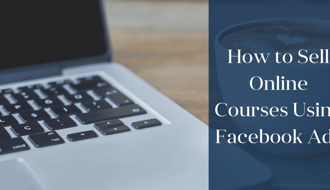 How to Sell Online Courses Using Facebook Ads